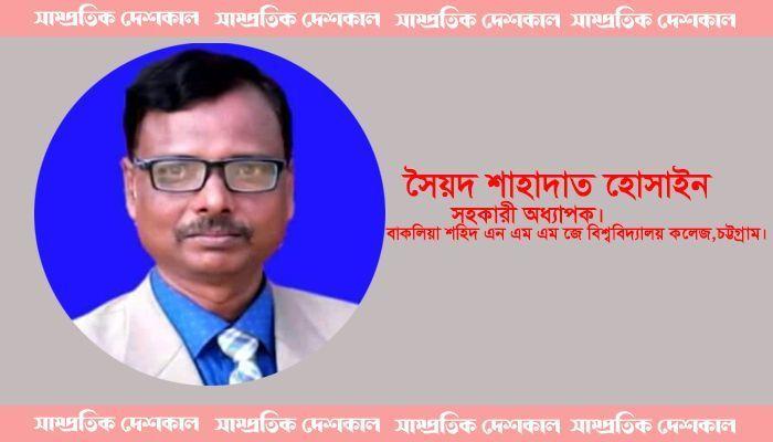 সৈয়দ শাহাদাত হোসাইন। সহকারী অধ্যাপক, বাকলিয়া শহিদ এন এম এম জে বিশ্ববিদ্যালয় কলেজ, চট্টগ্রাম।